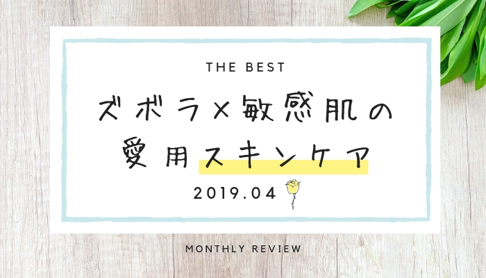 《 2019. 4月 》ズボラ× 敏感肌のアラサーの愛用スキンケアレポート 使用感とおすすめアイテム